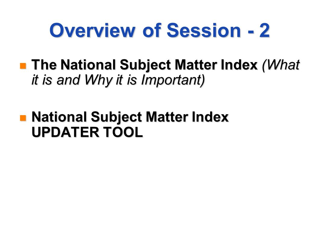 Overview of Session - 2 The National Subject Matter Index (What it is and Why it is Important) The National Subject Matter Index (What it is and Why it is Important) National Subject Matter Index UPDATER TOOL National Subject Matter Index UPDATER TOOL