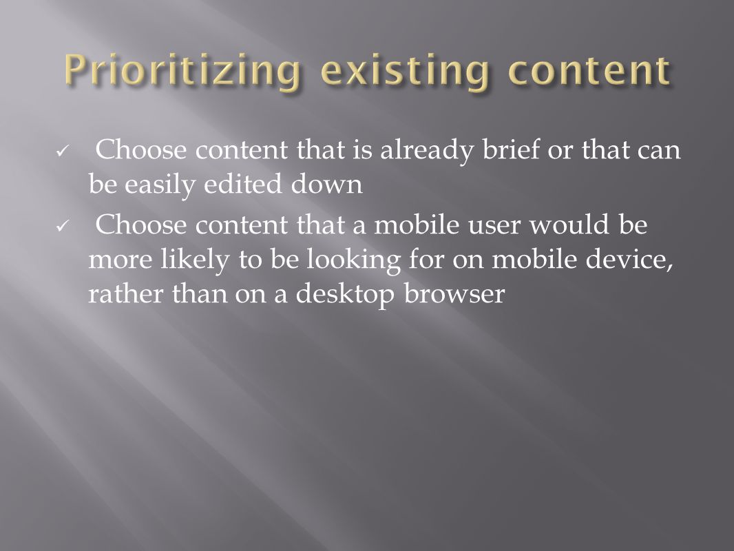 Choose content that is already brief or that can be easily edited down Choose content that a mobile user would be more likely to be looking for on mobile device, rather than on a desktop browser