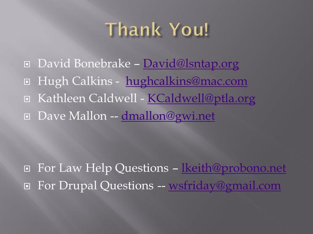 David Bonebrake – David@lsntap.orgDavid@lsntap.org Hugh Calkins - hughcalkins@mac.comhughcalkins@mac.com Kathleen Caldwell - KCaldwell@ptla.orgKCaldwell@ptla.org Dave Mallon -- dmallon@gwi.netdmallon@gwi.net For Law Help Questions – lkeith@probono.netlkeith@probono.net For Drupal Questions -- wsfriday@gmail.comwsfriday@gmail.com