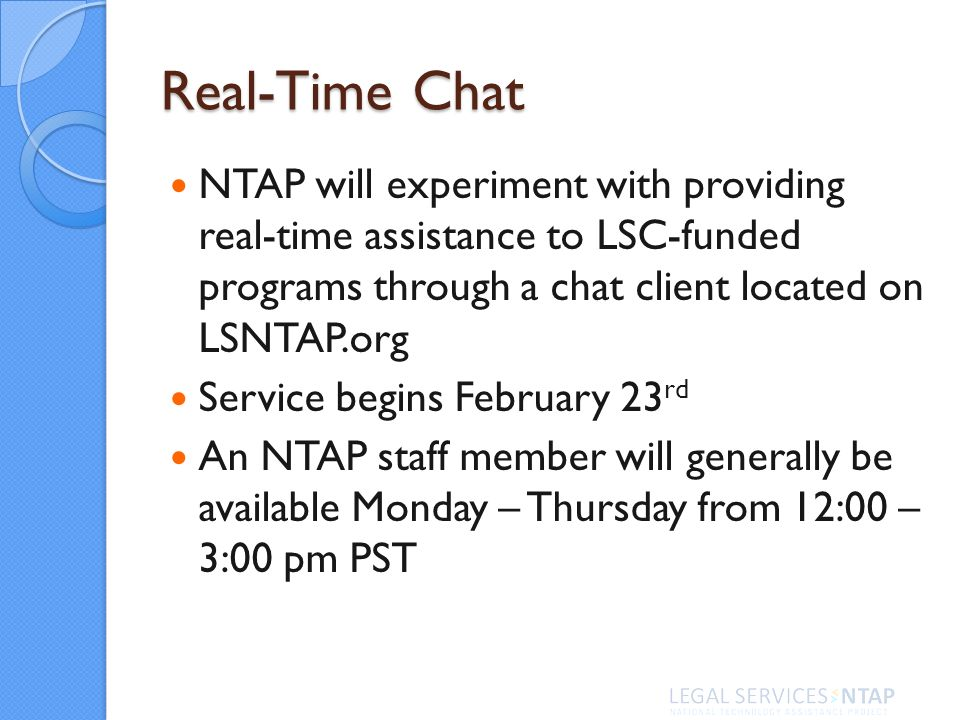Real-Time Chat NTAP will experiment with providing real-time assistance to LSC-funded programs through a chat client located on LSNTAP.org Service begins February 23 rd An NTAP staff member will generally be available Monday – Thursday from 12:00 – 3:00 pm PST