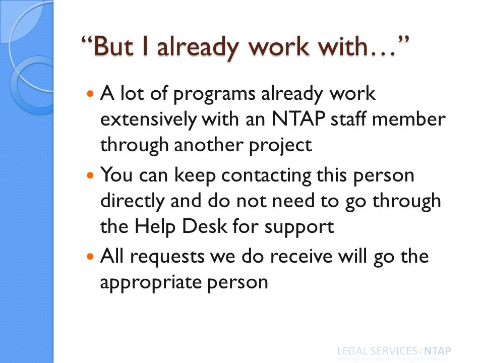 But I already work with… A lot of programs already work extensively with an NTAP staff member through another project You can keep contacting this person directly and do not need to go through the Help Desk for support All requests we do receive will go the appropriate person