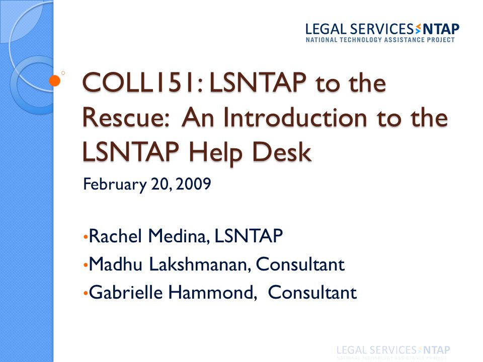 COLL151: LSNTAP to the Rescue: An Introduction to the LSNTAP Help Desk February 20, 2009 Rachel Medina, LSNTAP Madhu Lakshmanan, Consultant Gabrielle Hammond, Consultant