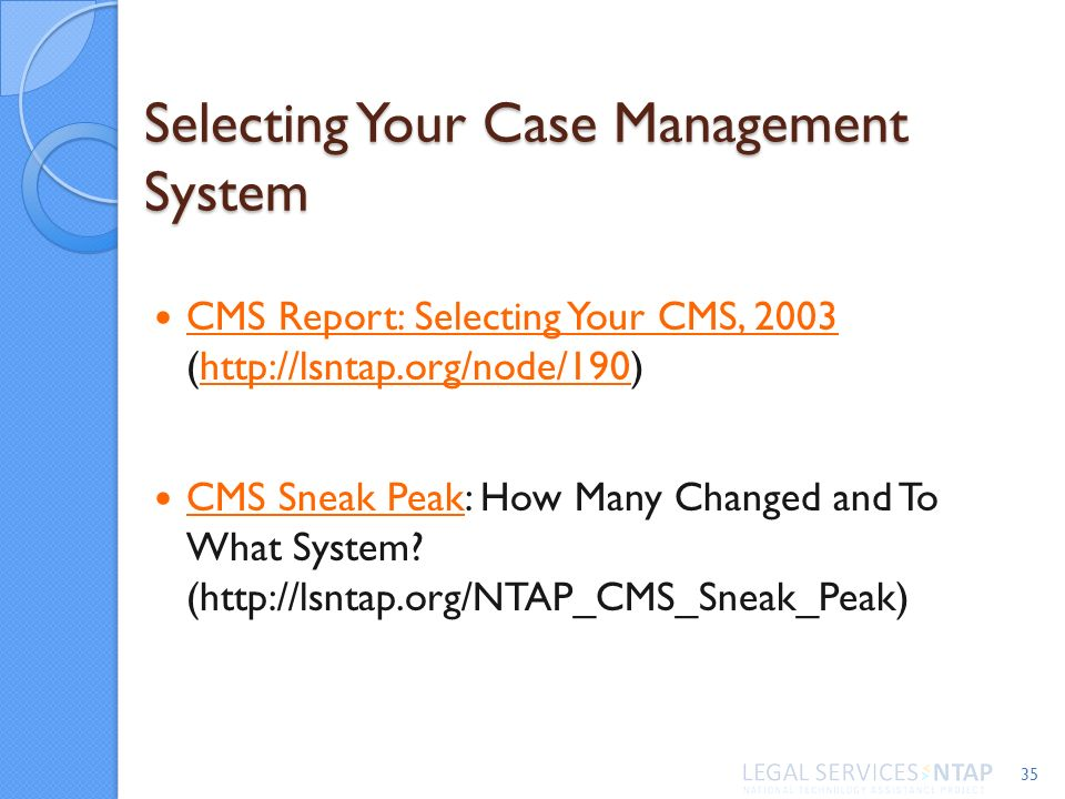 Selecting Your Case Management System CMS Report: Selecting Your CMS, 2003 (http://lsntap.org/node/190) CMS Report: Selecting Your CMS, 2003http://lsntap.org/node/190 CMS Sneak Peak: How Many Changed and To What System.