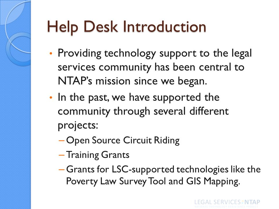 Help Desk Introduction Providing technology support to the legal services community has been central to NTAPs mission since we began. In the past, we