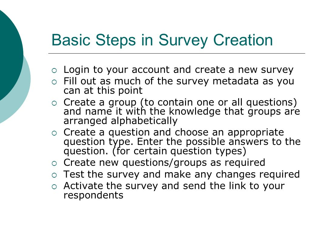 Basic Steps in Survey Creation Login to your account and create a new survey Fill out as much of the survey metadata as you can at this point Create a group (to contain one or all questions) and name it with the knowledge that groups are arranged alphabetically Create a question and choose an appropriate question type.