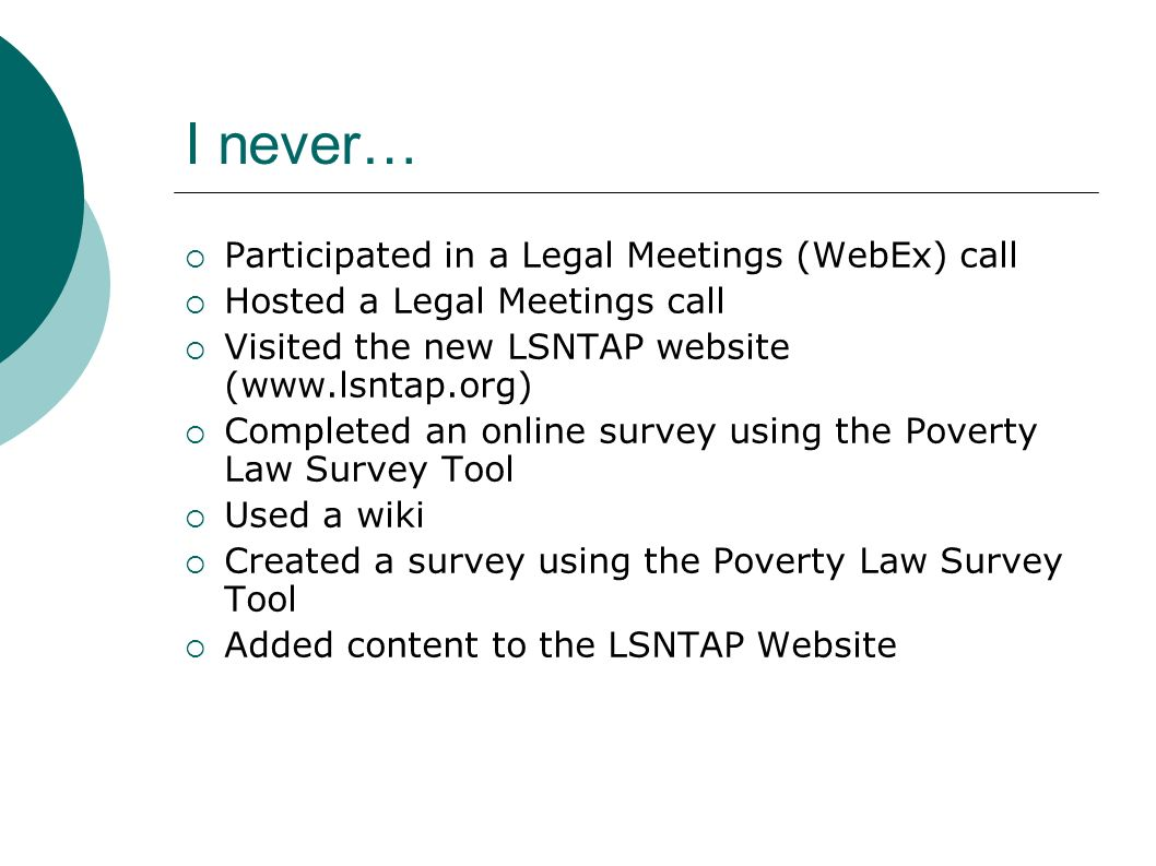 I never… Participated in a Legal Meetings (WebEx) call Hosted a Legal Meetings call Visited the new LSNTAP website (  Completed an online survey using the Poverty Law Survey Tool Used a wiki Created a survey using the Poverty Law Survey Tool Added content to the LSNTAP Website