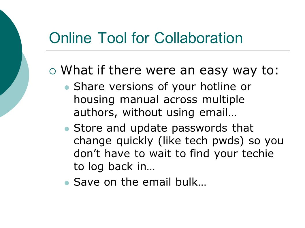 Online Tool for Collaboration What if there were an easy way to: Share versions of your hotline or housing manual across multiple authors, without using  … Store and update passwords that change quickly (like tech pwds) so you dont have to wait to find your techie to log back in… Save on the  bulk…