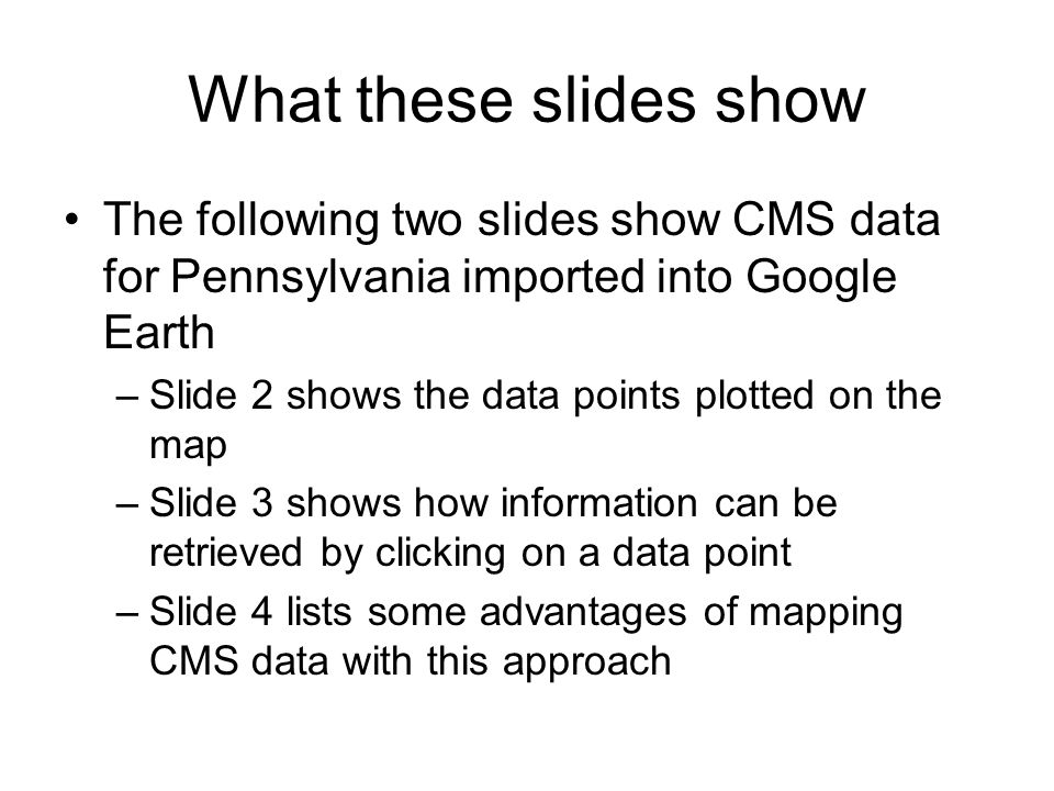 What these slides show The following two slides show CMS data for Pennsylvania imported into Google Earth –Slide 2 shows the data points plotted on the map –Slide 3 shows how information can be retrieved by clicking on a data point –Slide 4 lists some advantages of mapping CMS data with this approach