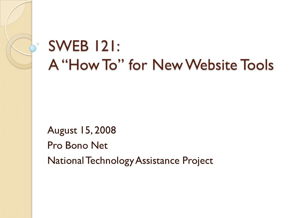 SWEB 121: A How To for New Website Tools August 15, 2008 Pro Bono Net National Technology Assistance Project