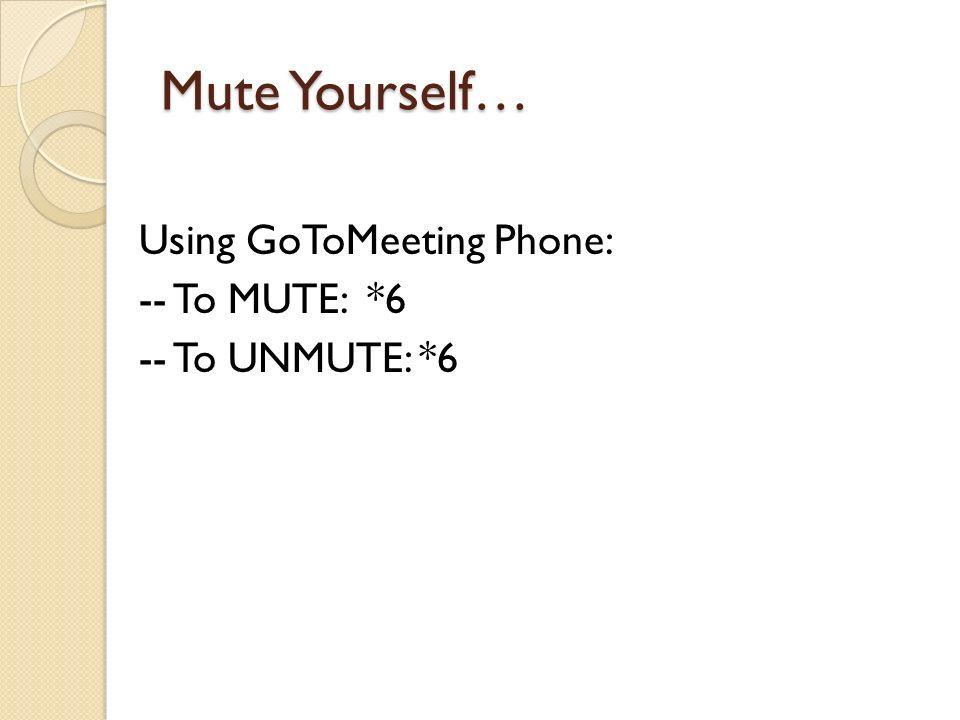 Mute Yourself… Using GoToMeeting Phone: -- To MUTE: *6 -- To UNMUTE: *6