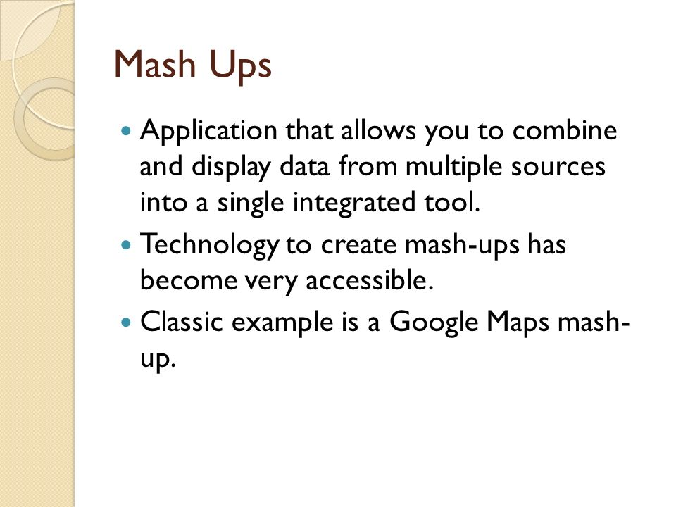 Mash Ups Application that allows you to combine and display data from multiple sources into a single integrated tool. Technology to create mash-ups ha