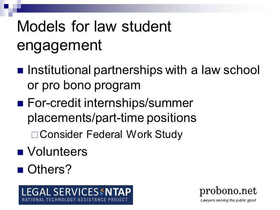 Models for law student engagement Institutional partnerships with a law school or pro bono program For-credit internships/summer placements/part-time positions Consider Federal Work Study Volunteers Others