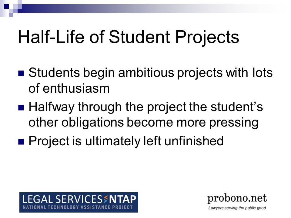 Half-Life of Student Projects Students begin ambitious projects with lots of enthusiasm Halfway through the project the students other obligations become more pressing Project is ultimately left unfinished