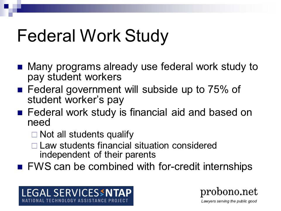 Federal Work Study Many programs already use federal work study to pay student workers Federal government will subside up to 75% of student workers pa