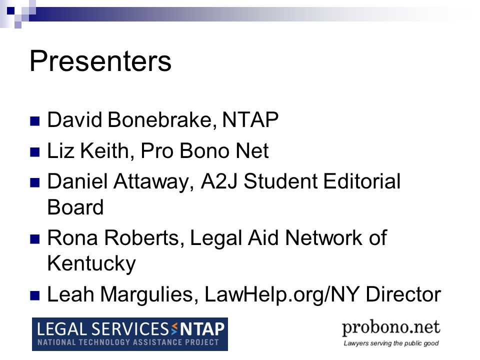 Presenters David Bonebrake, NTAP Liz Keith, Pro Bono Net Daniel Attaway, A2J Student Editorial Board Rona Roberts, Legal Aid Network of Kentucky Leah