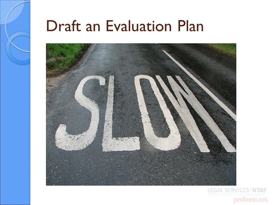 Example Evaluation Plan Project Goal: Use A2J author and HotDocs to create guided interviews and court form templates that improve the ability of low income people to easily, effectively and efficiently produce and file court forms without the assistance of an attorney.