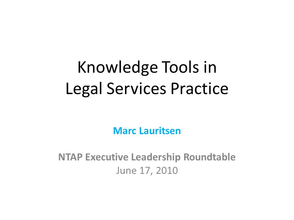 Knowledge Tools in Legal Services Practice Marc Lauritsen NTAP Executive Leadership Roundtable June 17, 2010