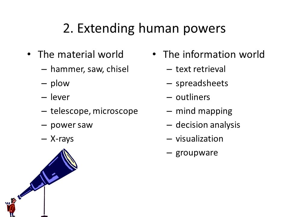 2. Extending human powers The material world – hammer, saw, chisel – plow – lever – telescope, microscope – power saw – X-rays The information world –