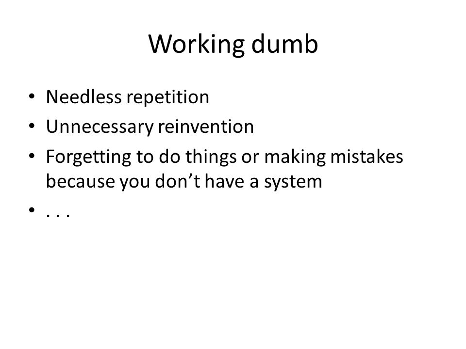 Working dumb Needless repetition Unnecessary reinvention Forgetting to do things or making mistakes because you dont have a system...