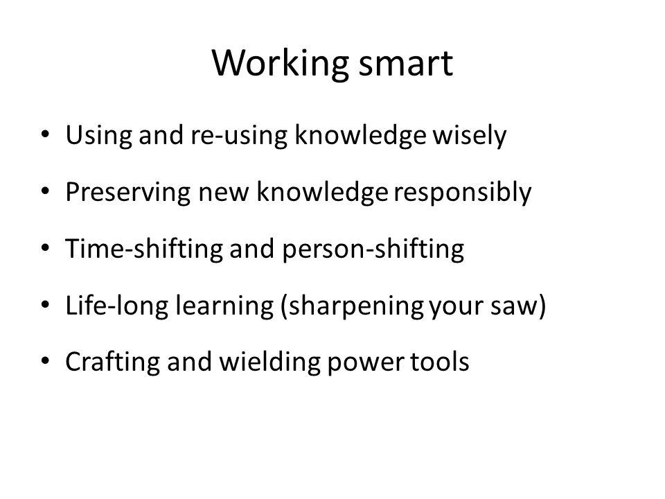 Working smart Using and re-using knowledge wisely Preserving new knowledge responsibly Time-shifting and person-shifting Life-long learning (sharpening your saw) Crafting and wielding power tools