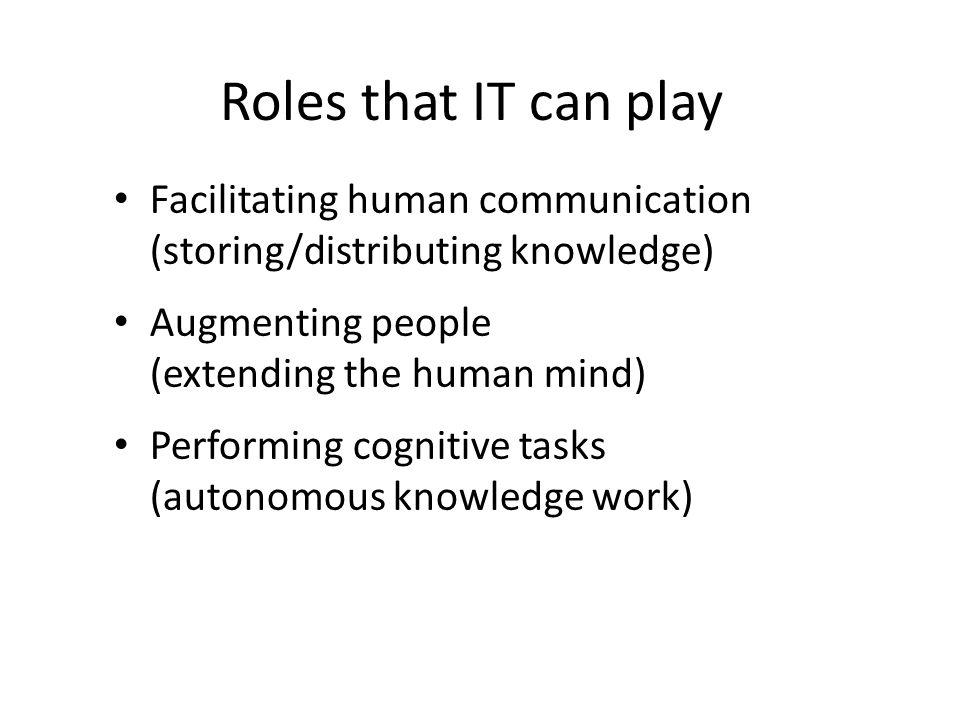 Roles that IT can play Facilitating human communication (storing/distributing knowledge) Augmenting people (extending the human mind) Performing cognitive tasks (autonomous knowledge work)