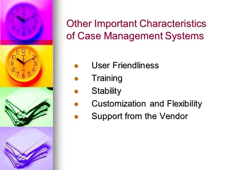 Other Important Characteristics of Case Management Systems User Friendliness User Friendliness Training Training Stability Stability Customization and