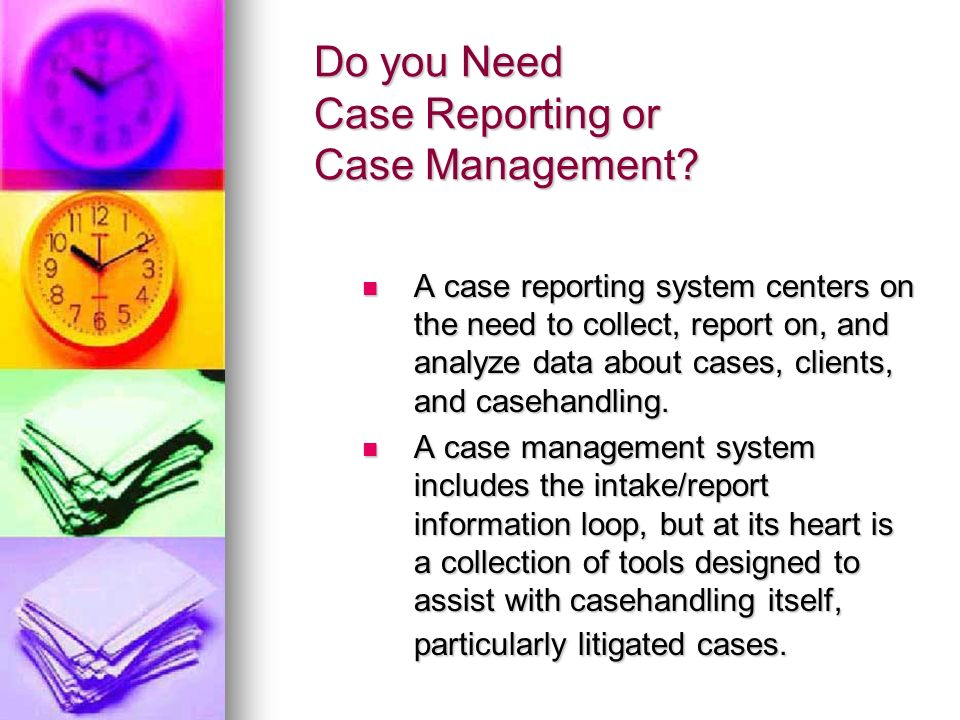 Do you Need Case Reporting or Case Management? A case reporting system centers on the need to collect, report on, and analyze data about cases, client