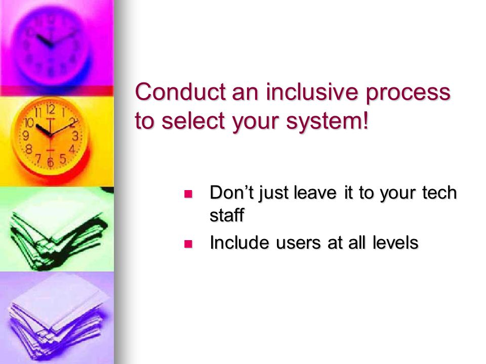 Conduct an inclusive process to select your system! Dont just leave it to your tech staff Dont just leave it to your tech staff Include users at all l