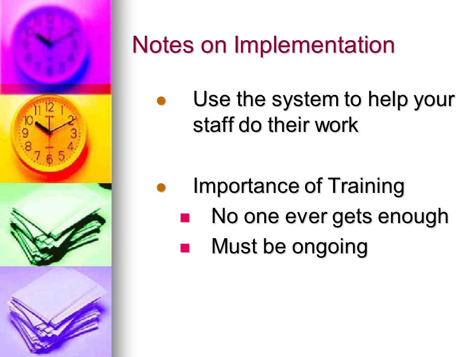 Notes on Implementation Use the system to help your staff do their work Use the system to help your staff do their work Importance of Training Importa