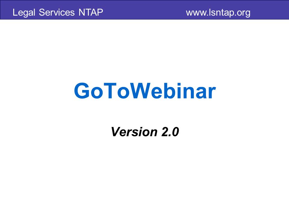 Legal Services NTAP www.lsntap.org GoToWebinar Version 2.0