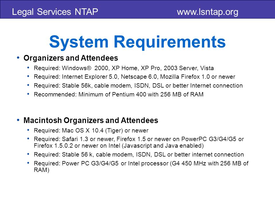 Legal Services NTAP www.lsntap.org System Requirements Organizers and Attendees Required: Windows® 2000, XP Home, XP Pro, 2003 Server, Vista Required: Internet Explorer 5.0, Netscape 6.0, Mozilla Firefox 1.0 or newer Required: Stable 56k, cable modem, ISDN, DSL or better Internet connection Recommended: Minimum of Pentium 400 with 256 MB of RAM Macintosh Organizers and Attendees Required: Mac OS X 10.4 (Tiger) or newer Required: Safari 1.3 or newer, Firefox 1.5 or newer on PowerPC G3/G4/G5 or Firefox 1.5.0.2 or newer on Intel (Javascript and Java enabled) Required: Stable 56 k, cable modem, ISDN, DSL or better internet connection Required: Power PC G3/G4/G5 or Intel processor (G4 450 MHz with 256 MB of RAM)