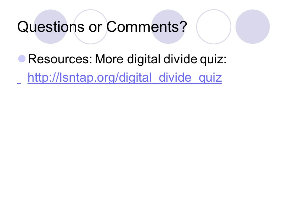 Questions or Comments Resources: More digital divide quiz: