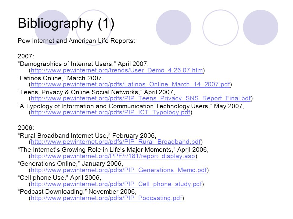 Bibliography (1) Pew Internet and American Life Reports: 2007: Demographics of Internet Users, April 2007, (  Latinos Online, March 2007, (  Teens, Privacy & Online Social Networks, April 2007, (  A Typology of Information and Communication Technology Users, May 2007, (  2006: Rural Broadband Internet Use, February 2006, (  The Internets Growing Role in Lifes Major Moments, April 2006, (  Generations Online, January 2006, (  Cell phone Use, April 2006, (  Podcast Downloading, November 2006, (
