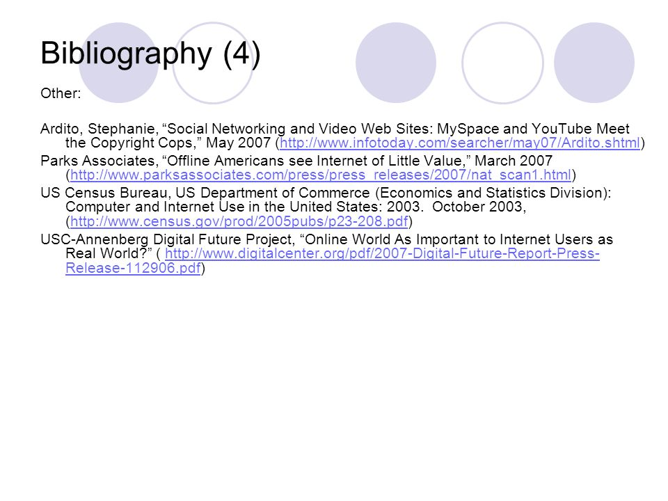 Bibliography (4) Other: Ardito, Stephanie, Social Networking and Video Web Sites: MySpace and YouTube Meet the Copyright Cops, May 2007 (  Parks Associates, Offline Americans see Internet of Little Value, March 2007 (  US Census Bureau, US Department of Commerce (Economics and Statistics Division): Computer and Internet Use in the United States: 2003.