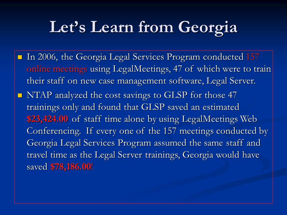 Lets Learn from Georgia In 2006, the Georgia Legal Services Program conducted 157 online meetings using LegalMeetings, 47 of which were to train their staff on new case management software, Legal Server.