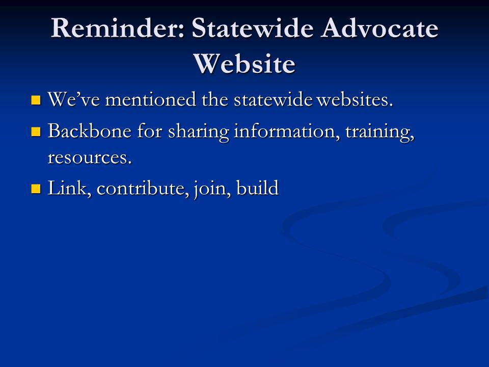 Reminder: Statewide Advocate Website Weve mentioned the statewide websites.