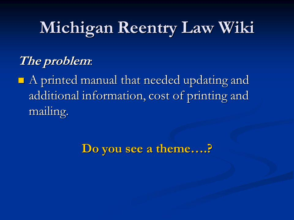 Michigan Reentry Law Wiki The problem: A printed manual that needed updating and additional information, cost of printing and mailing.