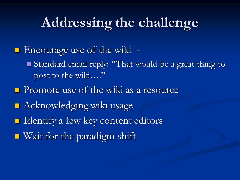 Addressing the challenge Encourage use of the wiki - Encourage use of the wiki - Standard  reply: That would be a great thing to post to the wiki….