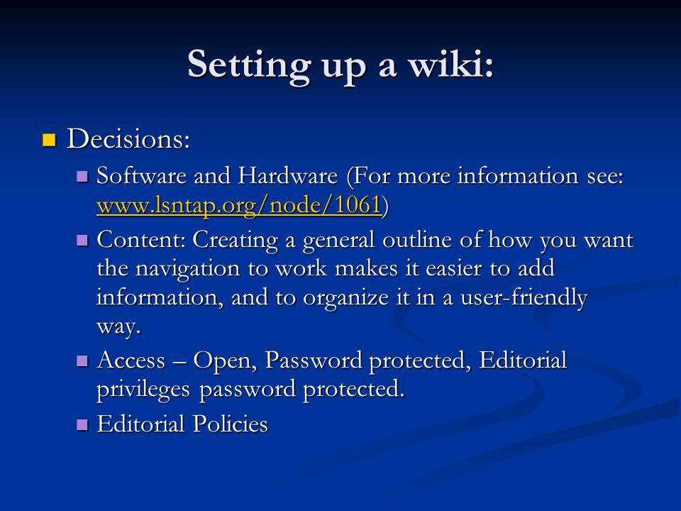 Setting up a wiki: Decisions: Decisions: Software and Hardware (For more information see:   Software and Hardware (For more information see:     Content: Creating a general outline of how you want the navigation to work makes it easier to add information, and to organize it in a user-friendly way.