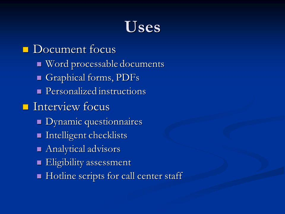 Uses Document focus Document focus Word processable documents Word processable documents Graphical forms, PDFs Graphical forms, PDFs Personalized instructions Personalized instructions Interview focus Interview focus Dynamic questionnaires Dynamic questionnaires Intelligent checklists Intelligent checklists Analytical advisors Analytical advisors Eligibility assessment Eligibility assessment Hotline scripts for call center staff Hotline scripts for call center staff