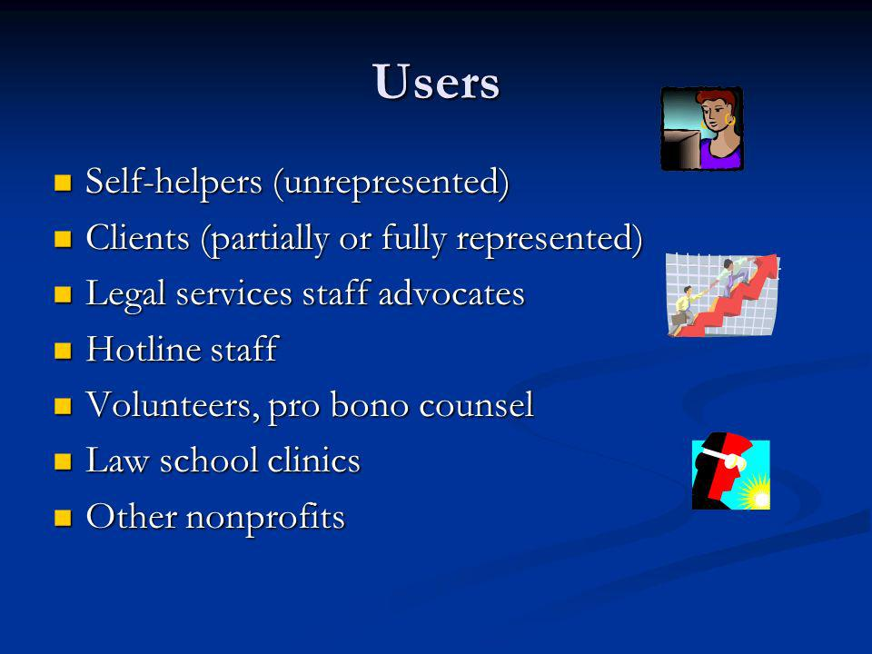 Users Self-helpers (unrepresented) Self-helpers (unrepresented) Clients (partially or fully represented) Clients (partially or fully represented) Legal services staff advocates Legal services staff advocates Hotline staff Hotline staff Volunteers, pro bono counsel Volunteers, pro bono counsel Law school clinics Law school clinics Other nonprofits Other nonprofits