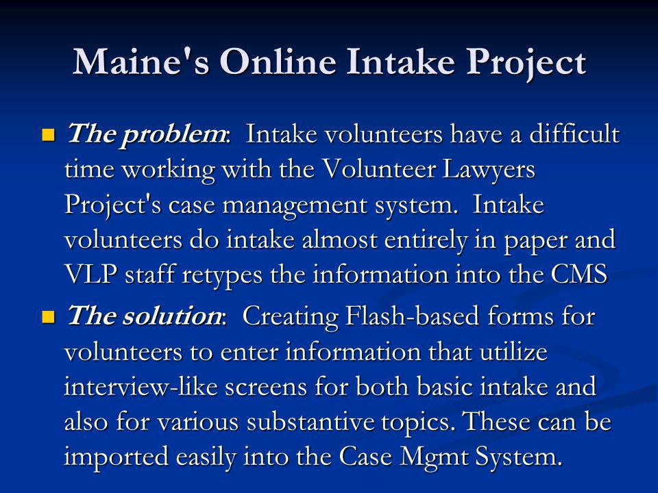 Maine s Online Intake Project The problem: Intake volunteers have a difficult time working with the Volunteer Lawyers Project s case management system.