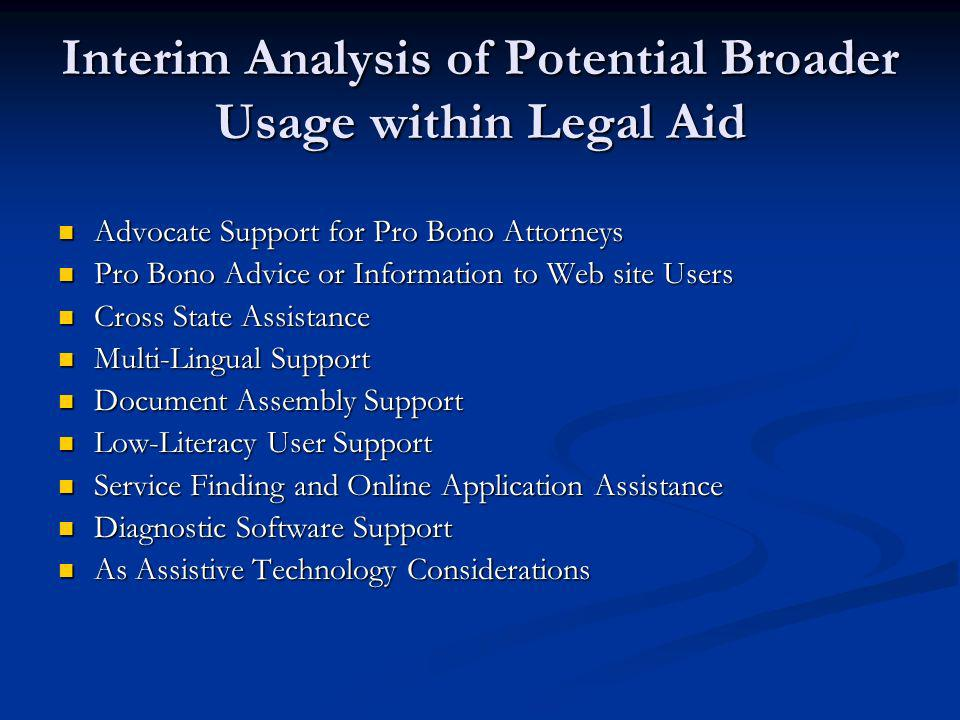 Interim Analysis of Potential Broader Usage within Legal Aid Advocate Support for Pro Bono Attorneys Advocate Support for Pro Bono Attorneys Pro Bono Advice or Information to Web site Users Pro Bono Advice or Information to Web site Users Cross State Assistance Cross State Assistance Multi-Lingual Support Multi-Lingual Support Document Assembly Support Document Assembly Support Low-Literacy User Support Low-Literacy User Support Service Finding and Online Application Assistance Service Finding and Online Application Assistance Diagnostic Software Support Diagnostic Software Support As Assistive Technology Considerations As Assistive Technology Considerations