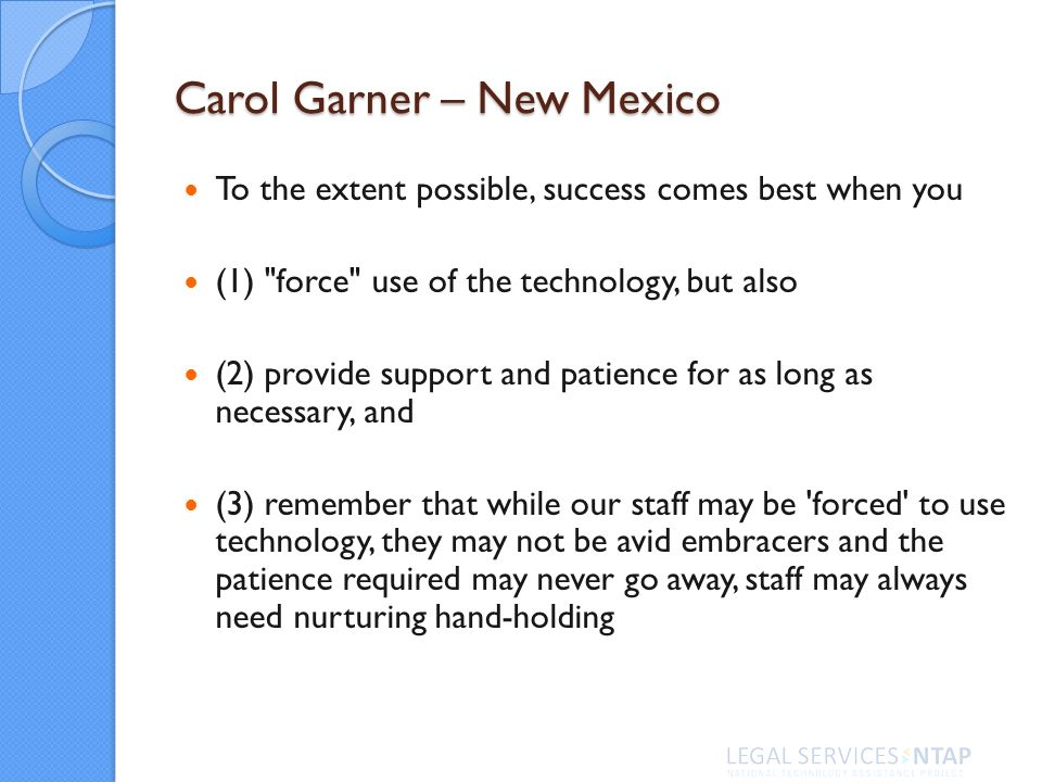 Carol Garner – New Mexico To the extent possible, success comes best when you (1) force use of the technology, but also (2) provide support and patience for as long as necessary, and (3) remember that while our staff may be forced to use technology, they may not be avid embracers and the patience required may never go away, staff may always need nurturing hand-holding