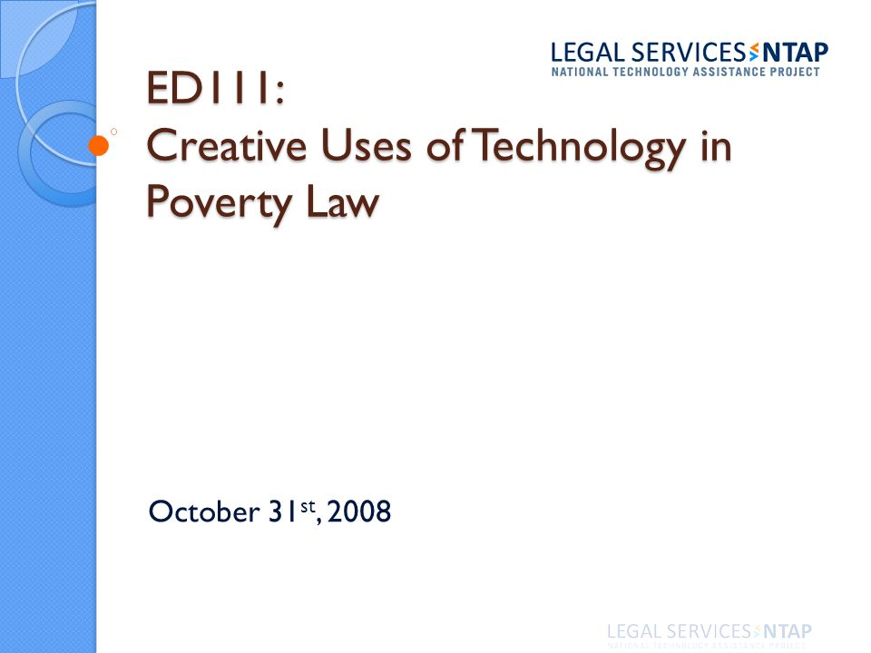 ED111: Creative Uses of Technology in Poverty Law October 31 st, 2008
