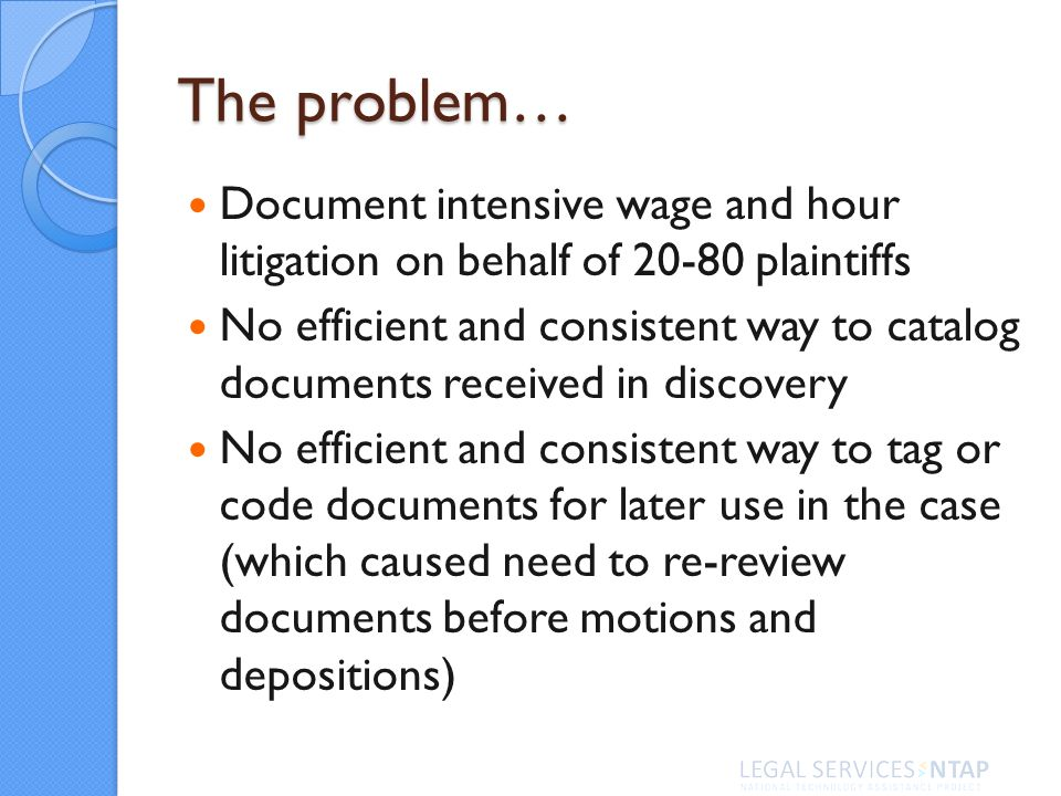 The problem… Document intensive wage and hour litigation on behalf of plaintiffs No efficient and consistent way to catalog documents received in discovery No efficient and consistent way to tag or code documents for later use in the case (which caused need to re-review documents before motions and depositions)