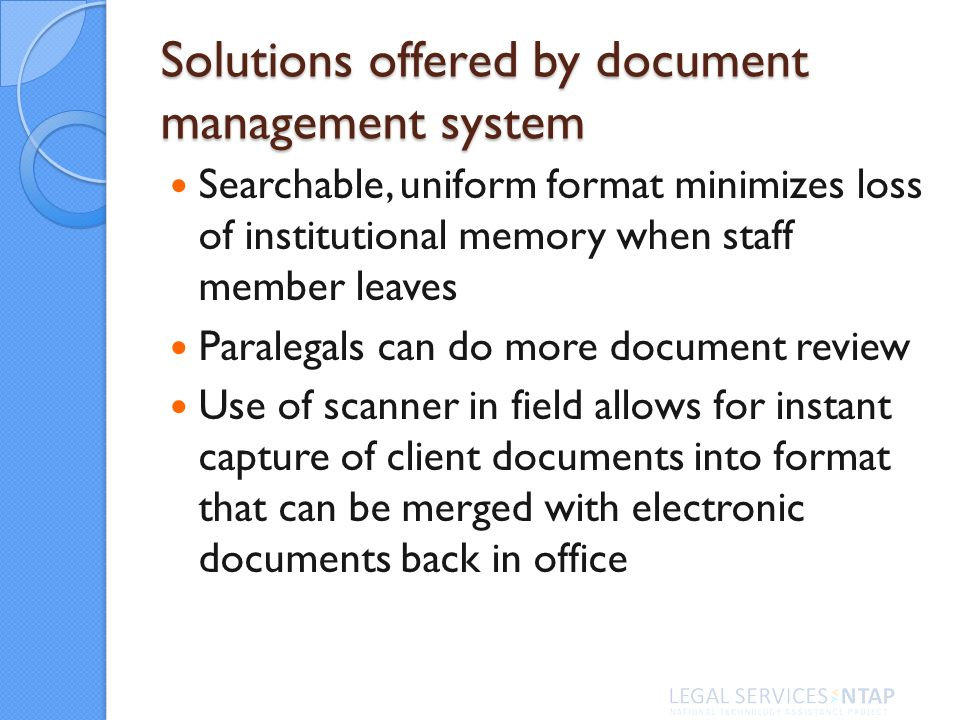 Solutions offered by document management system Searchable, uniform format minimizes loss of institutional memory when staff member leaves Paralegals can do more document review Use of scanner in field allows for instant capture of client documents into format that can be merged with electronic documents back in office