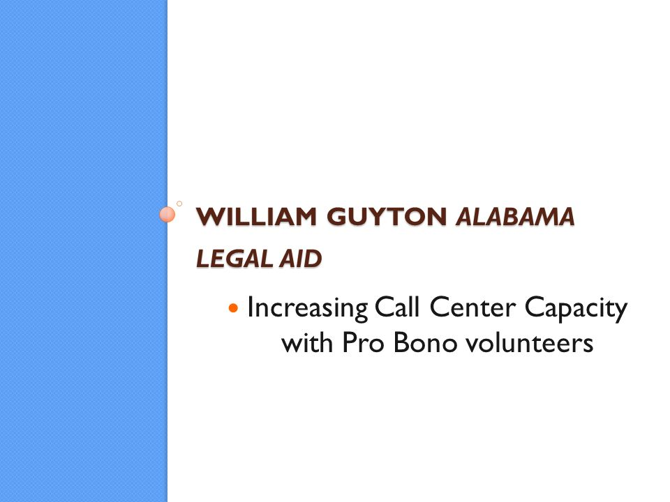 WILLIAM GUYTON ALABAMA LEGAL AID Increasing Call Center Capacity with Pro Bono volunteers