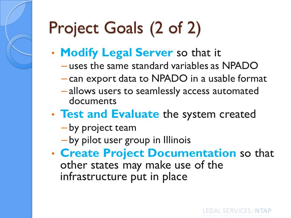 Project Goals (2 of 2) Modify Legal Server so that it – uses the same standard variables as NPADO – can export data to NPADO in a usable format – allows users to seamlessly access automated documents Test and Evaluate the system created – by project team – by pilot user group in Illinois Create Project Documentation so that other states may make use of the infrastructure put in place