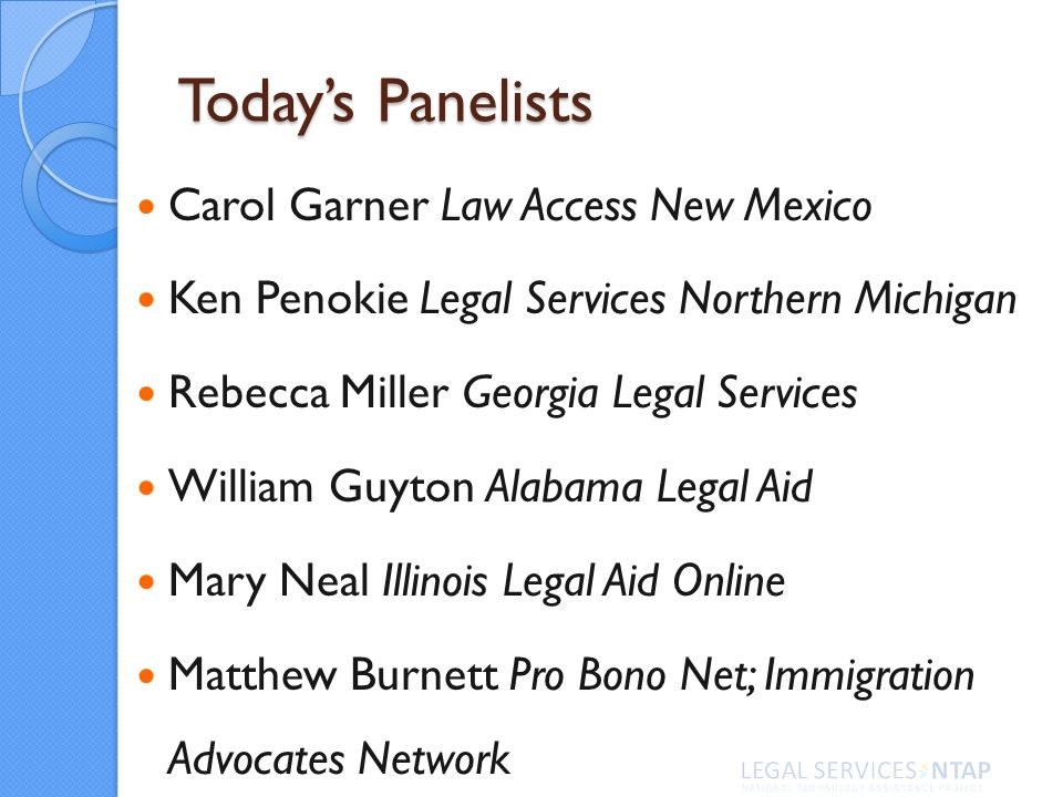 Todays Panelists Carol Garner Law Access New Mexico Ken Penokie Legal Services Northern Michigan Rebecca Miller Georgia Legal Services William Guyton Alabama Legal Aid Mary Neal Illinois Legal Aid Online Matthew Burnett Pro Bono Net; Immigration Advocates Network